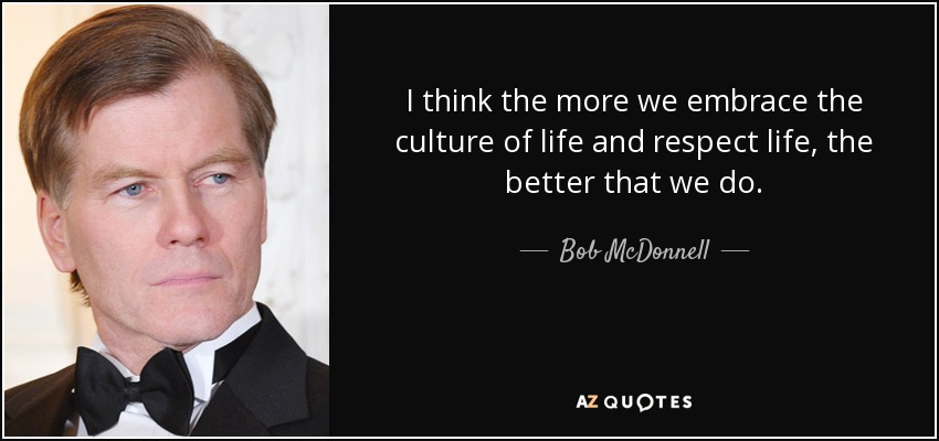 I think the more we embrace the culture of life and respect life, the better that we do. - Bob McDonnell