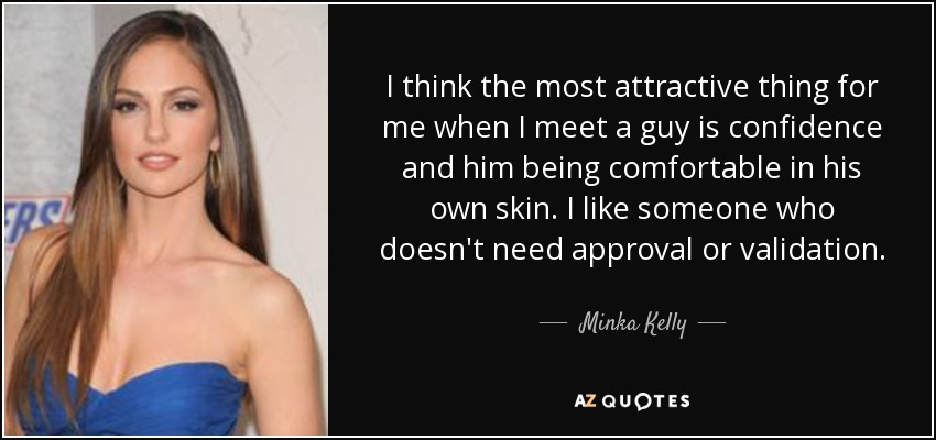 I think the most attractive thing for me when I meet a guy is confidence and him being comfortable in his own skin. I like someone who doesn't need approval or validation. - Minka Kelly