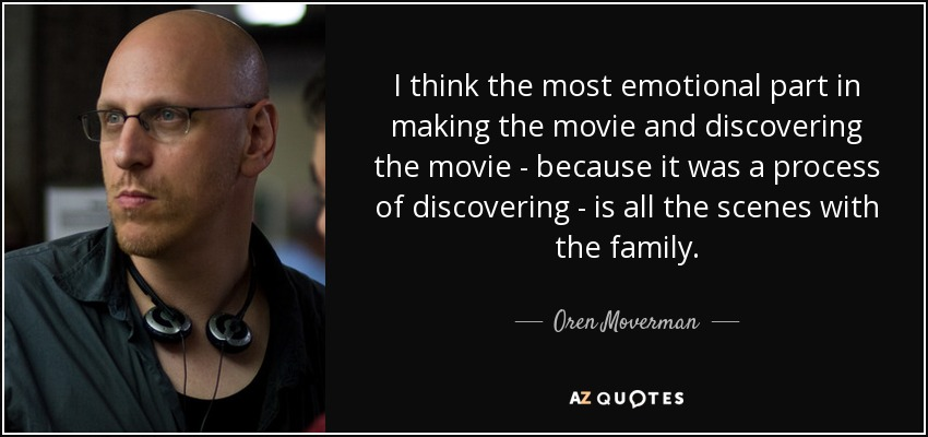 I think the most emotional part in making the movie and discovering the movie - because it was a process of discovering - is all the scenes with the family. - Oren Moverman