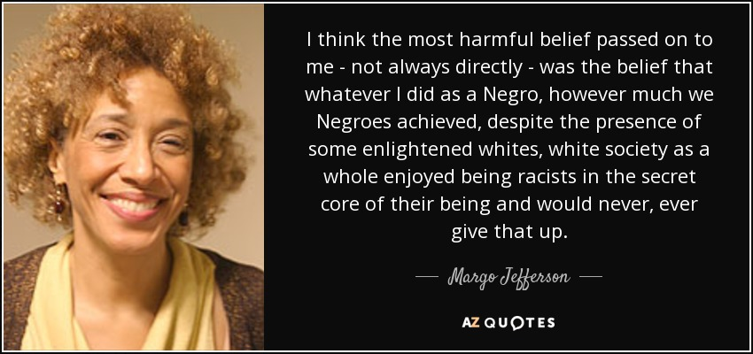 I think the most harmful belief passed on to me - not always directly - was the belief that whatever I did as a Negro, however much we Negroes achieved, despite the presence of some enlightened whites, white society as a whole enjoyed being racists in the secret core of their being and would never, ever give that up. - Margo Jefferson
