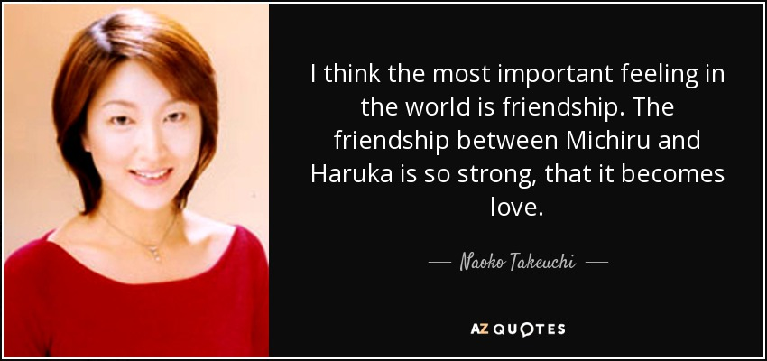 I think the most important feeling in the world is friendship. The friendship between Michiru and Haruka is so strong, that it becomes love. - Naoko Takeuchi