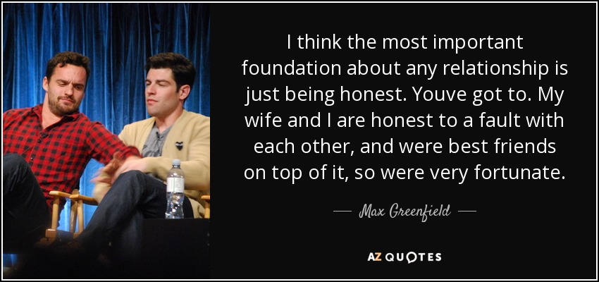 I think the most important foundation about any relationship is just being honest. Youve got to. My wife and I are honest to a fault with each other, and were best friends on top of it, so were very fortunate. - Max Greenfield