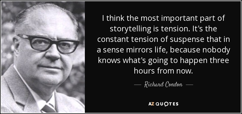 I think the most important part of storytelling is tension. It's the constant tension of suspense that in a sense mirrors life, because nobody knows what's going to happen three hours from now. - Richard Condon