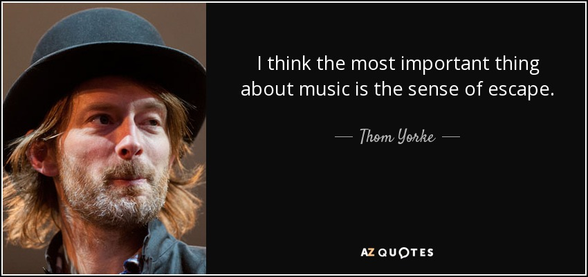 I think the most important thing about music is the sense of escape. - Thom Yorke