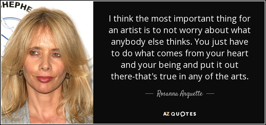 I think the most important thing for an artist is to not worry about what anybody else thinks. You just have to do what comes from your heart and your being and put it out there-that's true in any of the arts. - Rosanna Arquette