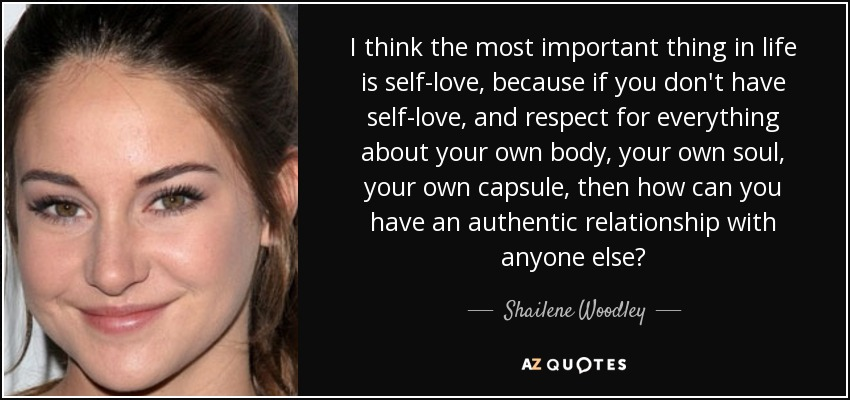 I think the most important thing in life is self-love, because if you don't have self-love, and respect for everything about your own body, your own soul, your own capsule, then how can you have an authentic relationship with anyone else? - Shailene Woodley