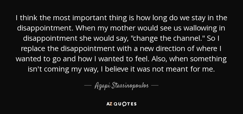 I think the most important thing is how long do we stay in the disappointment. When my mother would see us wallowing in disappointment she would say,