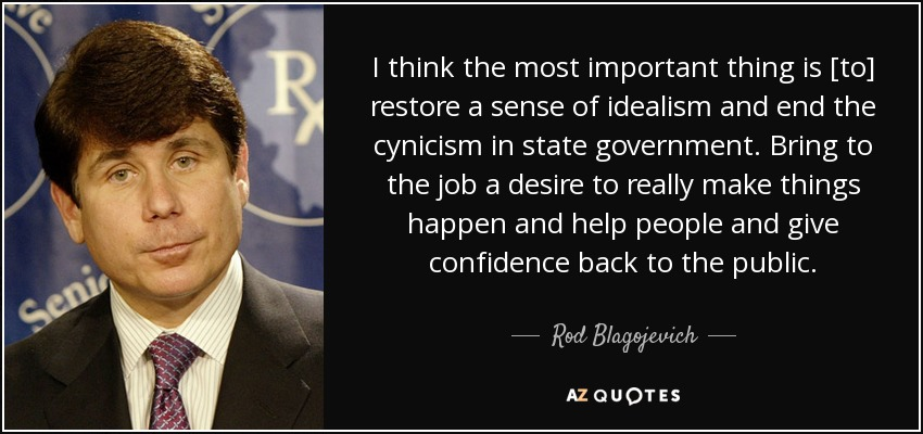 I think the most important thing is [to] restore a sense of idealism and end the cynicism in state government. Bring to the job a desire to really make things happen and help people and give confidence back to the public. - Rod Blagojevich