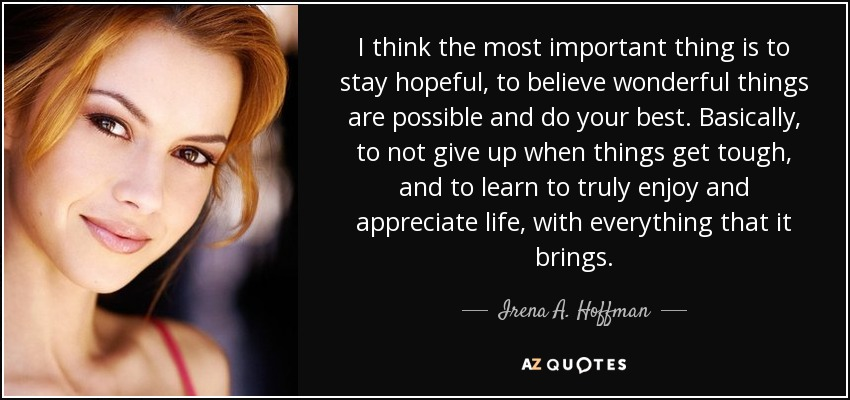 I think the most important thing is to stay hopeful, to believe wonderful things are possible and do your best. Basically, to not give up when things get tough, and to learn to truly enjoy and appreciate life, with everything that it brings. - Irena A. Hoffman