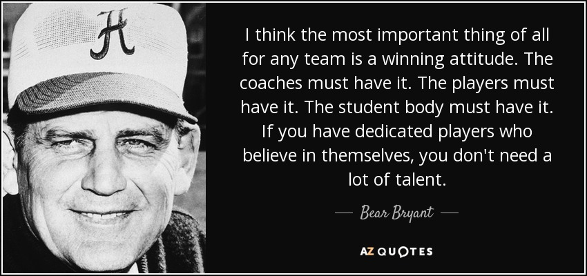 I think the most important thing of all for any team is a winning attitude. The coaches must have it. The players must have it. The student body must have it. If you have dedicated players who believe in themselves, you don't need a lot of talent. - Bear Bryant