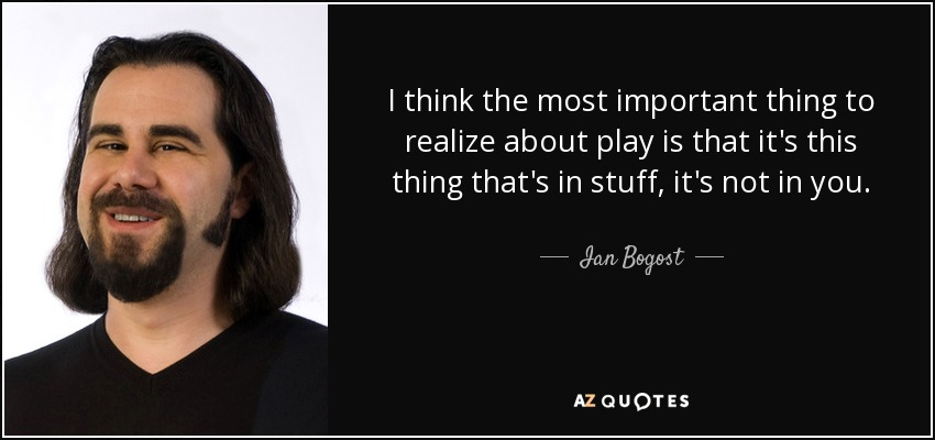 I think the most important thing to realize about play is that it's this thing that's in stuff, it's not in you. - Ian Bogost