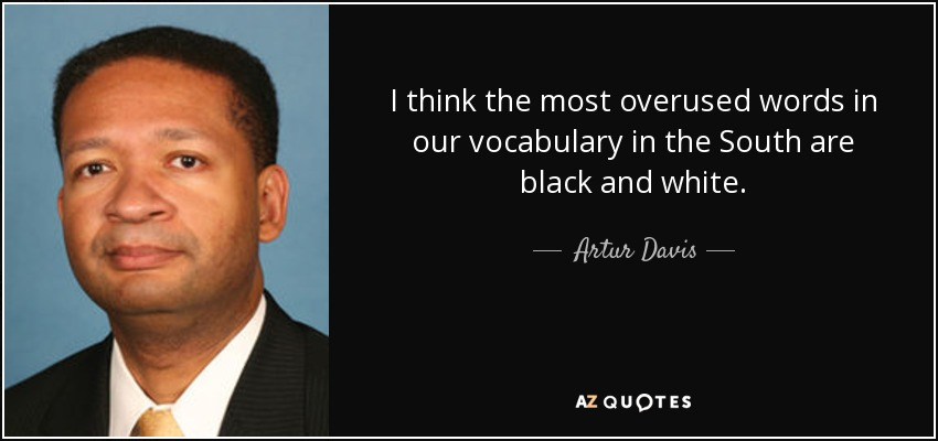 I think the most overused words in our vocabulary in the South are black and white. - Artur Davis