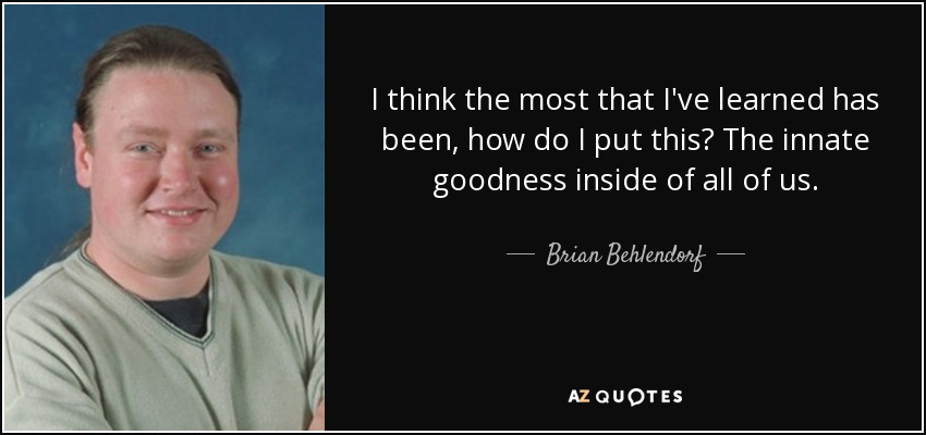 I think the most that I've learned has been, how do I put this? The innate goodness inside of all of us. - Brian Behlendorf