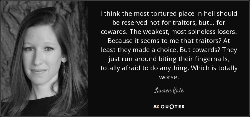 I think the most tortured place in hell should be reserved not for traitors, but... for cowards. The weakest, most spineless losers. Because it seems to me that traitors? At least they made a choice. But cowards? They just run around biting their fingernails, totally afraid to do anything. Which is totally worse. - Lauren Kate