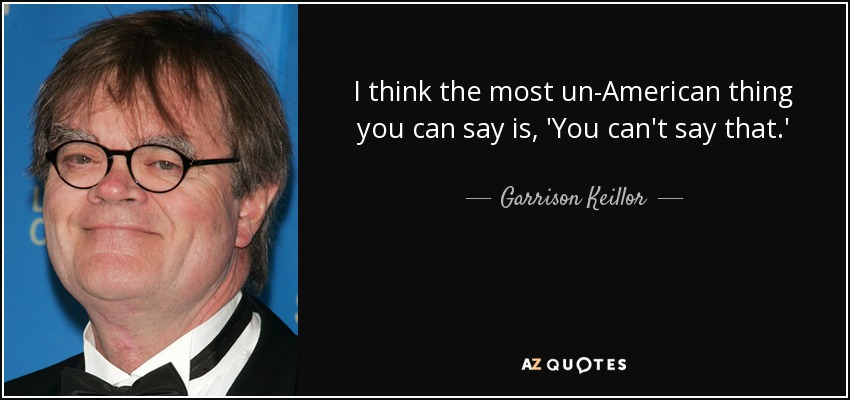 I think the most un-American thing you can say is, 'You can't say that.' - Garrison Keillor