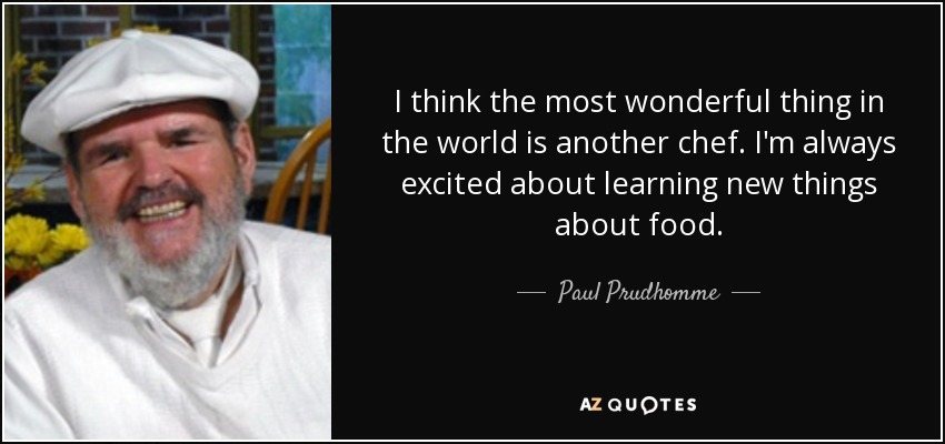 I think the most wonderful thing in the world is another chef. I'm always excited about learning new things about food. - Paul Prudhomme