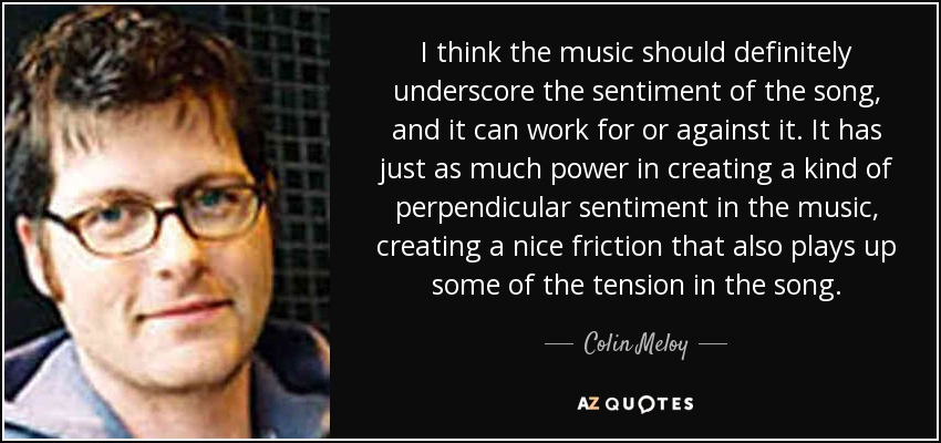 I think the music should definitely underscore the sentiment of the song, and it can work for or against it. It has just as much power in creating a kind of perpendicular sentiment in the music, creating a nice friction that also plays up some of the tension in the song. - Colin Meloy