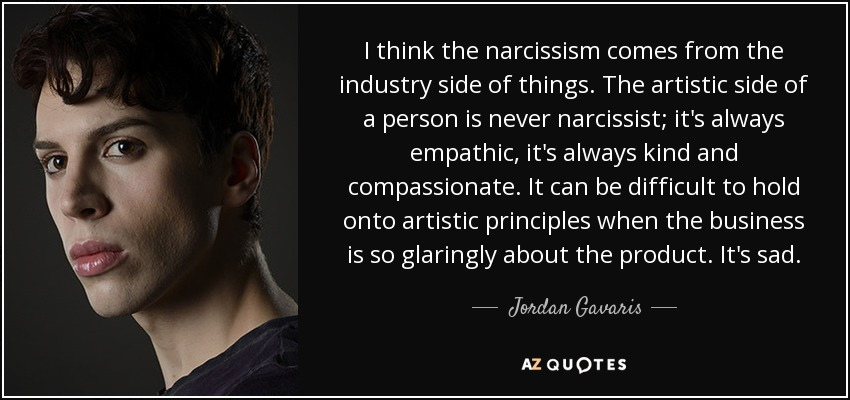 I think the narcissism comes from the industry side of things. The artistic side of a person is never narcissist; it's always empathic, it's always kind and compassionate. It can be difficult to hold onto artistic principles when the business is so glaringly about the product. It's sad. - Jordan Gavaris