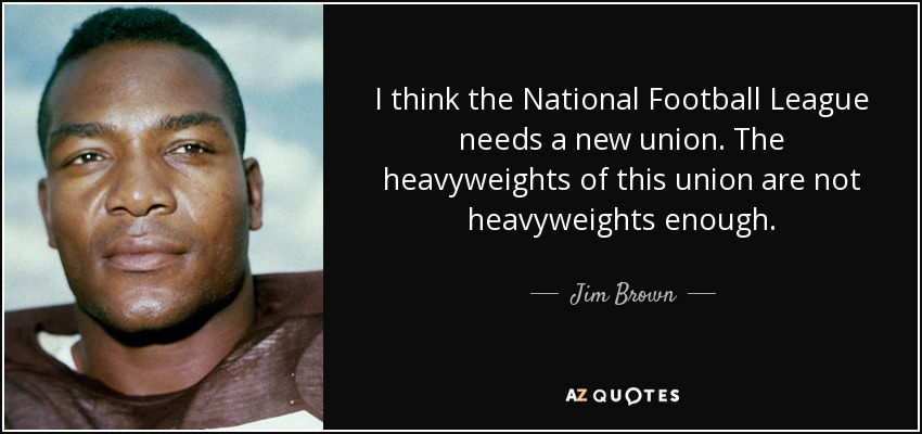 I think the National Football League needs a new union. The heavyweights of this union are not heavyweights enough. - Jim Brown