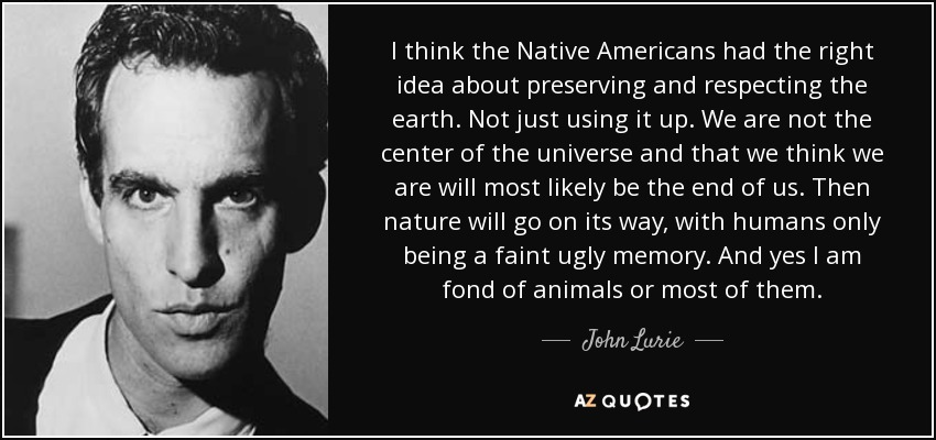 I think the Native Americans had the right idea about preserving and respecting the earth. Not just using it up. We are not the center of the universe and that we think we are will most likely be the end of us. Then nature will go on its way, with humans only being a faint ugly memory. And yes I am fond of animals or most of them. - John Lurie