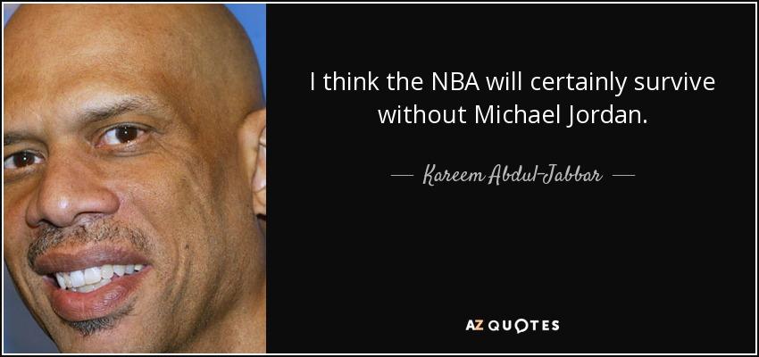 I think the NBA will certainly survive without Michael Jordan. - Kareem Abdul-Jabbar