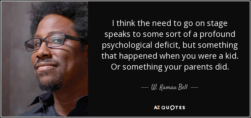 I think the need to go on stage speaks to some sort of a profound psychological deficit, but something that happened when you were a kid. Or something your parents did. - W. Kamau Bell