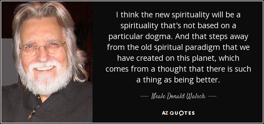 I think the new spirituality will be a spirituality that's not based on a particular dogma. And that steps away from the old spiritual paradigm that we have created on this planet, which comes from a thought that there is such a thing as being better. - Neale Donald Walsch