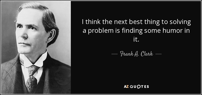 I think the next best thing to solving a problem is finding some humor in it. - Frank A. Clark