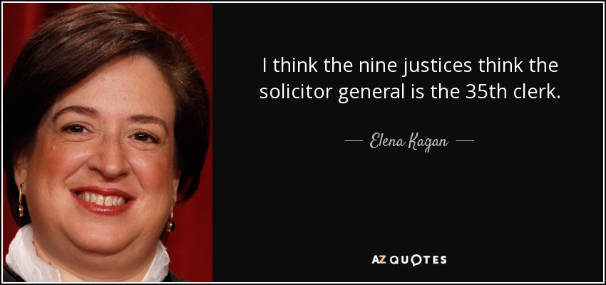 I think the nine justices think the solicitor general is the 35th clerk. - Elena Kagan