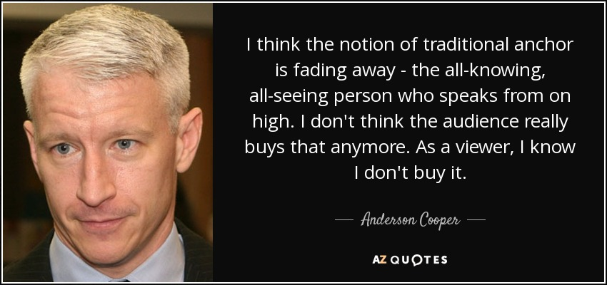 I think the notion of traditional anchor is fading away - the all-knowing, all-seeing person who speaks from on high. I don't think the audience really buys that anymore. As a viewer, I know I don't buy it. - Anderson Cooper