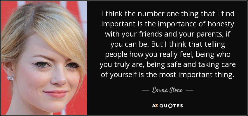 I think the number one thing that I find important is the importance of honesty with your friends and your parents, if you can be. But I think that telling people how you really feel, being who you truly are, being safe and taking care of yourself is the most important thing. - Emma Stone
