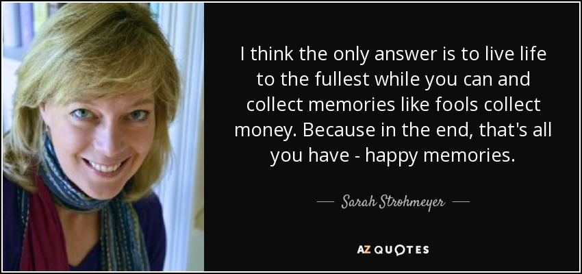 I think the only answer is to live life to the fullest while you can and collect memories like fools collect money. Because in the end, that's all you have - happy memories. - Sarah Strohmeyer