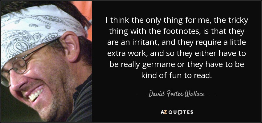I think the only thing for me, the tricky thing with the footnotes, is that they are an irritant, and they require a little extra work, and so they either have to be really germane or they have to be kind of fun to read. - David Foster Wallace