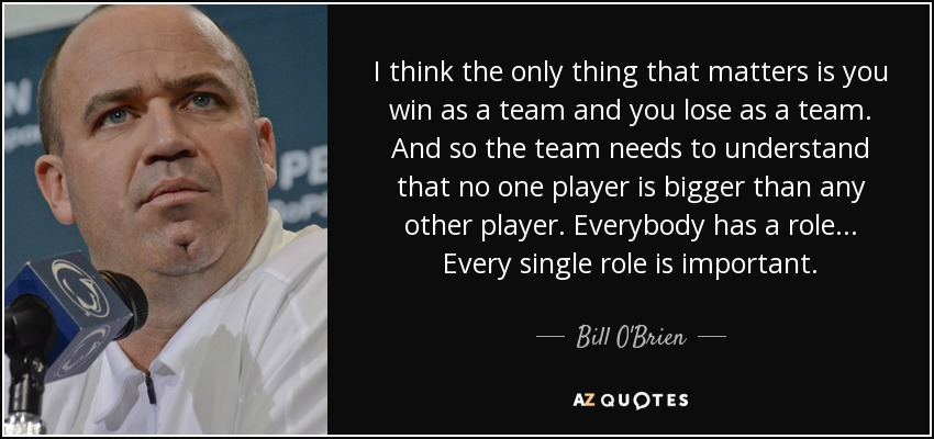 I think the only thing that matters is you win as a team and you lose as a team. And so the team needs to understand that no one player is bigger than any other player. Everybody has a role... Every single role is important. - Bill O'Brien