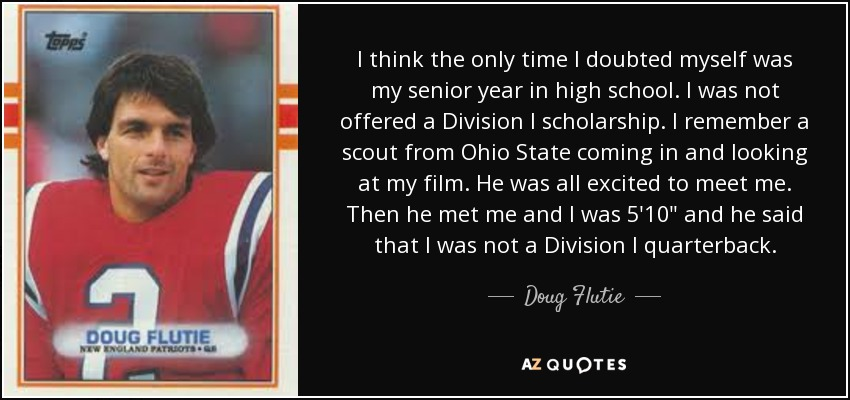 I think the only time I doubted myself was my senior year in high school. I was not offered a Division I scholarship. I remember a scout from Ohio State coming in and looking at my film. He was all excited to meet me. Then he met me and I was 5'10