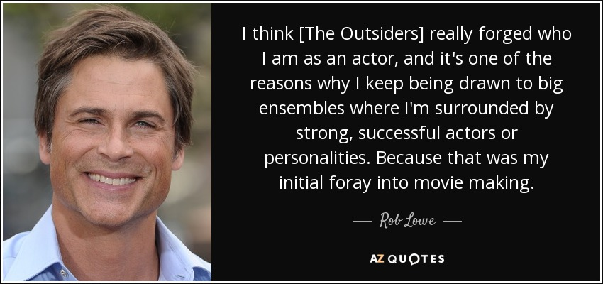 I think [The Outsiders] really forged who I am as an actor, and it's one of the reasons why I keep being drawn to big ensembles where I'm surrounded by strong, successful actors or personalities. Because that was my initial foray into movie making. - Rob Lowe
