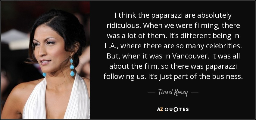 I think the paparazzi are absolutely ridiculous. When we were filming, there was a lot of them. It's different being in L.A., where there are so many celebrities. But, when it was in Vancouver, it was all about the film, so there was paparazzi following us. It's just part of the business. - Tinsel Korey