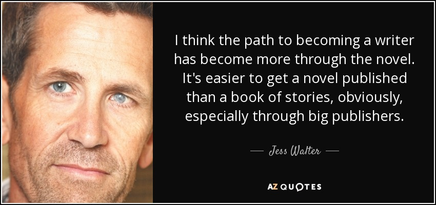 I think the path to becoming a writer has become more through the novel. It's easier to get a novel published than a book of stories, obviously, especially through big publishers. - Jess Walter