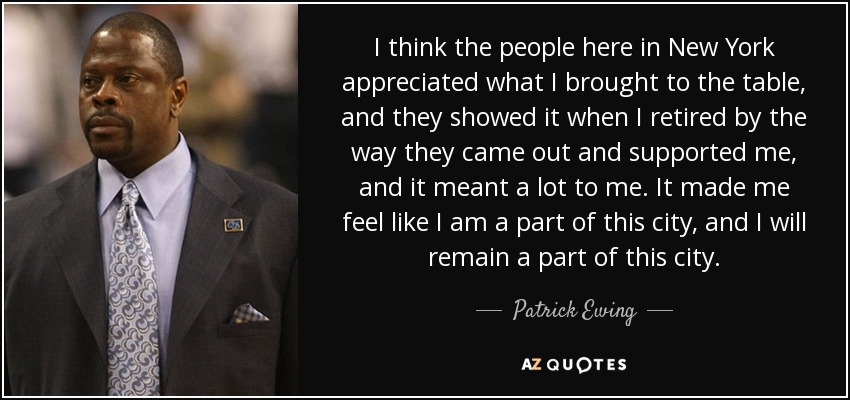 I think the people here in New York appreciated what I brought to the table, and they showed it when I retired by the way they came out and supported me, and it meant a lot to me. It made me feel like I am a part of this city, and I will remain a part of this city. - Patrick Ewing