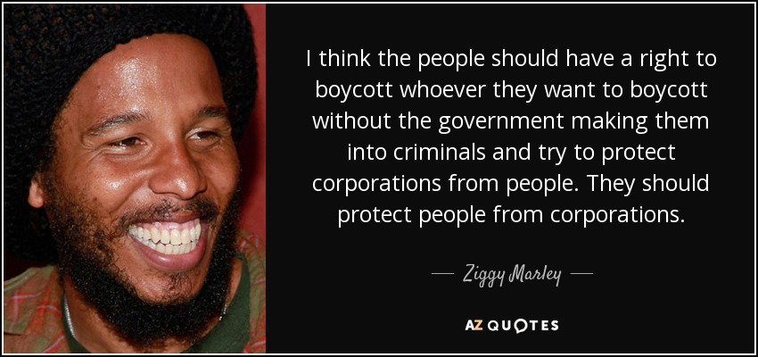 I think the people should have a right to boycott whoever they want to boycott without the government making them into criminals and try to protect corporations from people. They should protect people from corporations. - Ziggy Marley