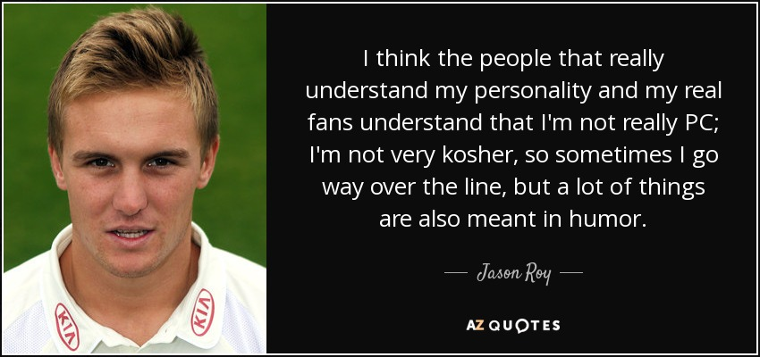 I think the people that really understand my personality and my real fans understand that I'm not really PC; I'm not very kosher, so sometimes I go way over the line, but a lot of things are also meant in humor. - Jason Roy