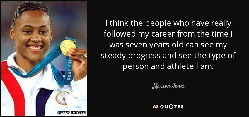 I think the people who have really followed my career from the time I was seven years old can see my steady progress and see the type of person and athlete I am. - Marion Jones