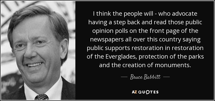 I think the people will - who advocate having a step back and read those public opinion polls on the front page of the newspapers all over this country saying public supports restoration in restoration of the Everglades, protection of the parks and the creation of monuments. - Bruce Babbitt