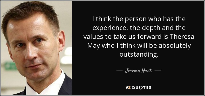 I think the person who has the experience, the depth and the values to take us forward is Theresa May who I think will be absolutely outstanding. - Jeremy Hunt