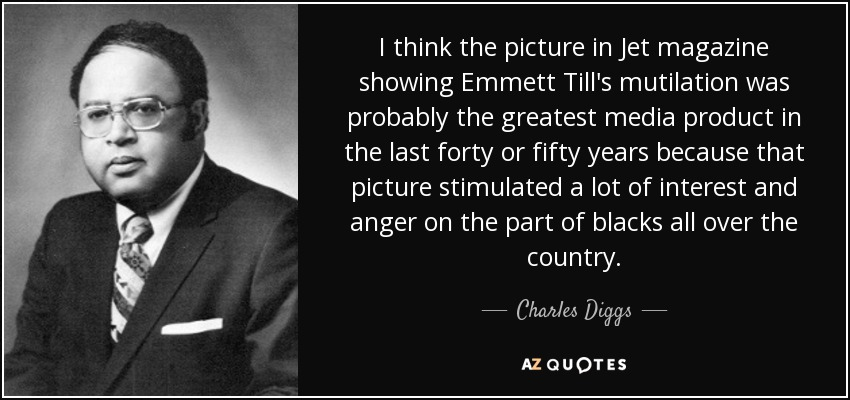 I think the picture in Jet magazine showing Emmett Till's mutilation was probably the greatest media product in the last forty or fifty years because that picture stimulated a lot of interest and anger on the part of blacks all over the country. - Charles Diggs