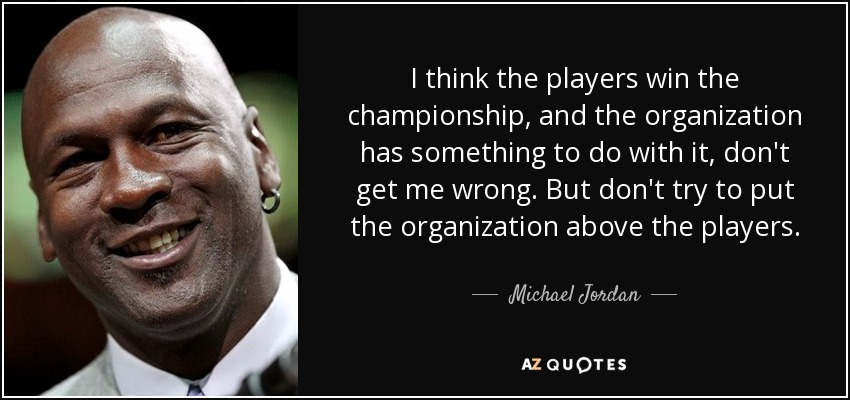 I think the players win the championship, and the organization has something to do with it, don't get me wrong. But don't try to put the organization above the players. - Michael Jordan