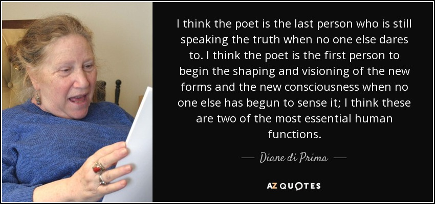 I think the poet is the last person who is still speaking the truth when no one else dares to. I think the poet is the first person to begin the shaping and visioning of the new forms and the new consciousness when no one else has begun to sense it; I think these are two of the most essential human functions. - Diane di Prima