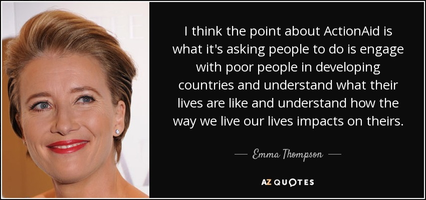 I think the point about ActionAid is what it's asking people to do is engage with poor people in developing countries and understand what their lives are like and understand how the way we live our lives impacts on theirs. - Emma Thompson