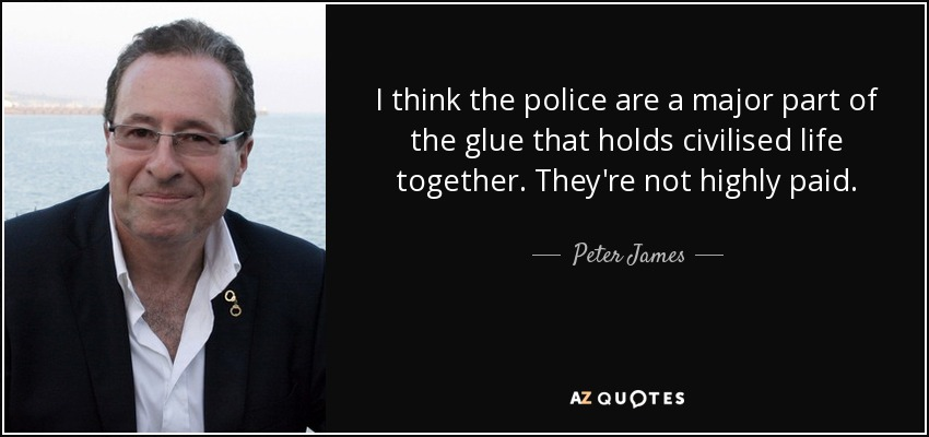 I think the police are a major part of the glue that holds civilised life together. They're not highly paid. - Peter James