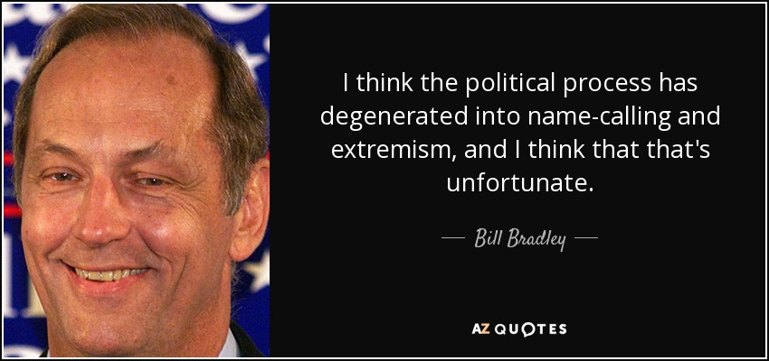 I think the political process has degenerated into name-calling and extremism, and I think that that's unfortunate. - Bill Bradley